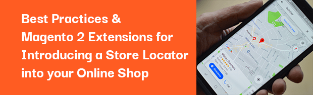 Best Practices & Magento 2 Extensions for Introducing a Store Locator into your Online Shop