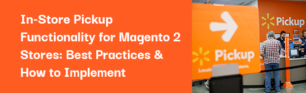 In-Store Pickup Functionality for Magento 2 Stores: Best Practices & How to Implement