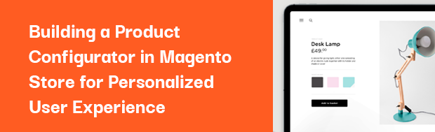 Building a Product Configurator in Magento Store for Personalized User Experience
