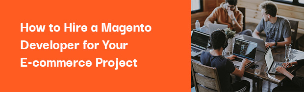 How to Hire a Magento Developer for Your E-commerce Project