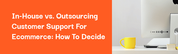 In-house vs. outsourcing customer support for ecommerce: how to decide