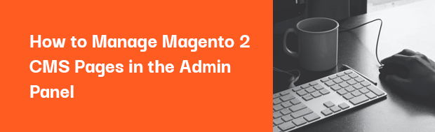 How to Manage Magento 2 CMS Pages in the Admin Panel